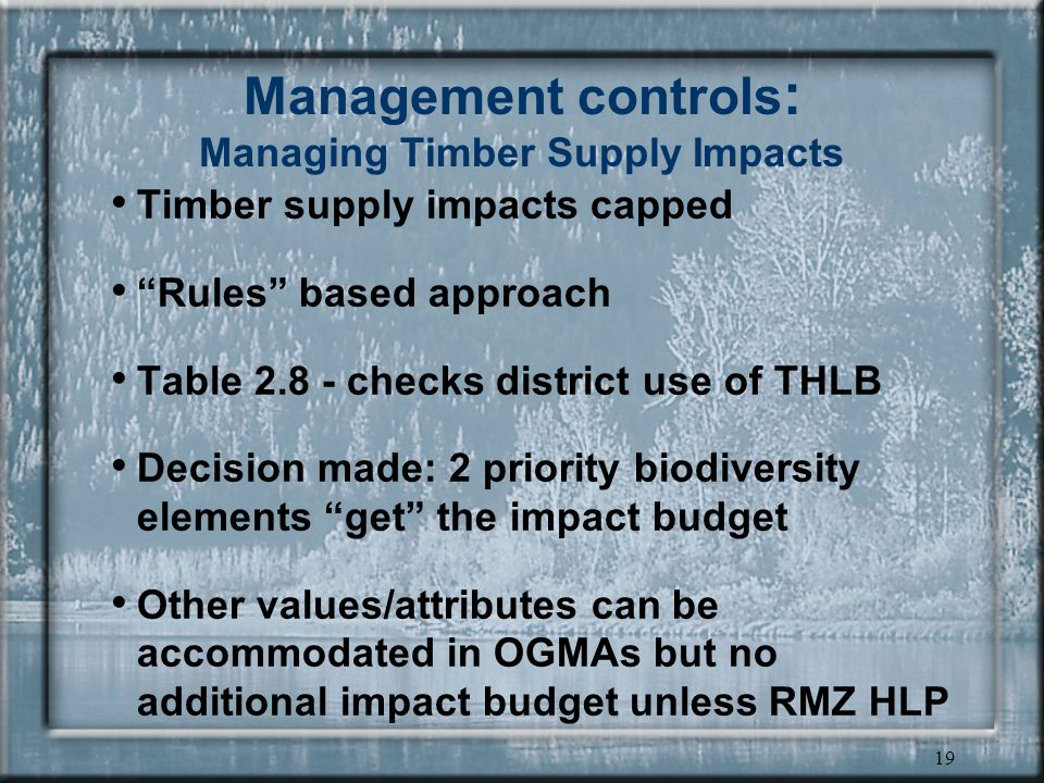 19 Management controls : Managing Timber Supply Impacts Timber supply impacts capped Rules based approach Table 2.8 - checks district use of THLB Decision made: 2 priority biodiversity elements get the impact budget Other values/attributes can be accommodated in OGMAs but no additional impact budget unless RMZ HLP