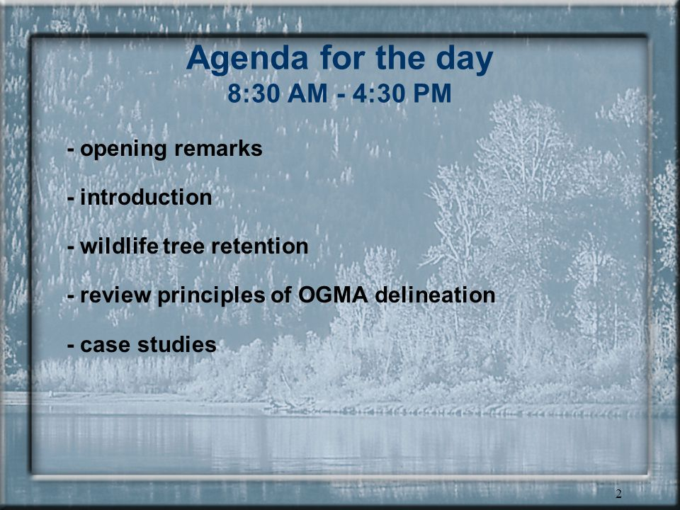 2 Agenda for the day 8:30 AM - 4:30 PM - opening remarks - introduction - wildlife tree retention - review principles of OGMA delineation - case studies