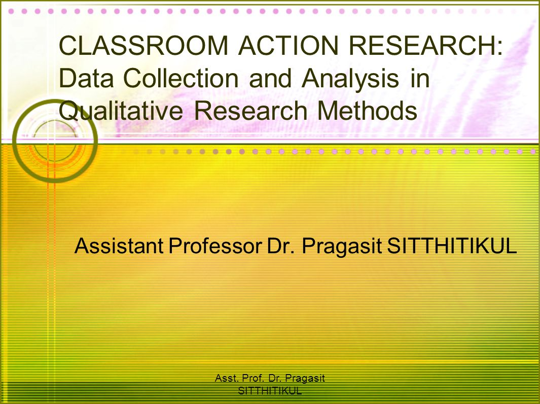 Asst. Prof. Dr. Pragasit SITTHITIKUL CLASSROOM ACTION RESEARCH: Data Collection and Analysis in Qualitative Research Methods Assistant Professor Dr. P