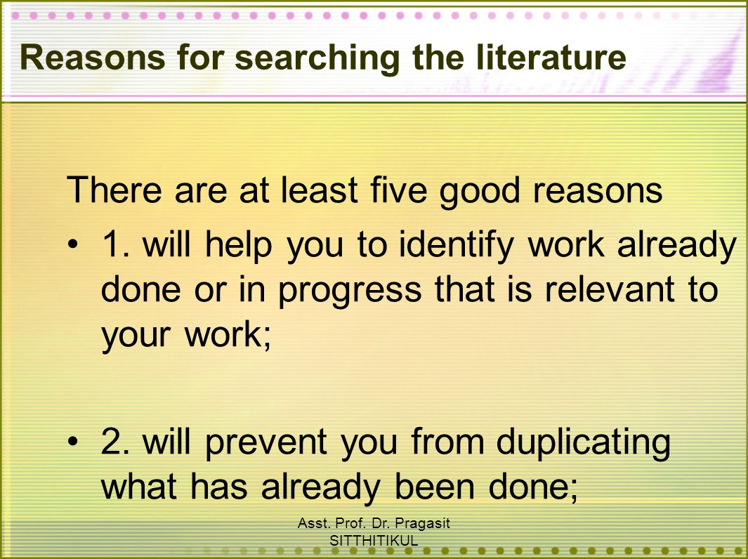 Asst. Prof. Dr. Pragasit SITTHITIKUL Reasons for searching the literature There are at least five good reasons 1. will help you to identify work alrea