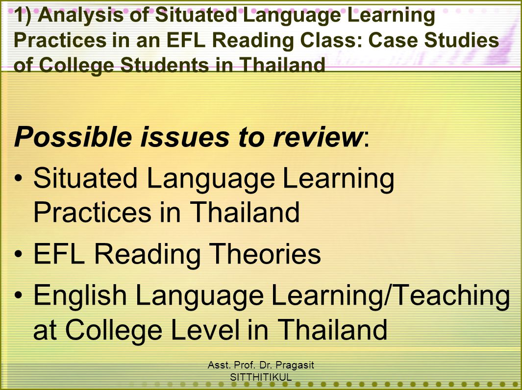 Asst. Prof. Dr. Pragasit SITTHITIKUL 1) Analysis of Situated Language Learning Practices in an EFL Reading Class: Case Studies of College Students in