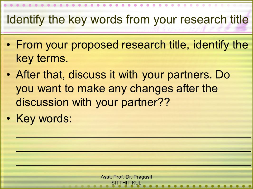 Asst. Prof. Dr. Pragasit SITTHITIKUL Identify the key words from your research title From your proposed research title, identify the key terms. After