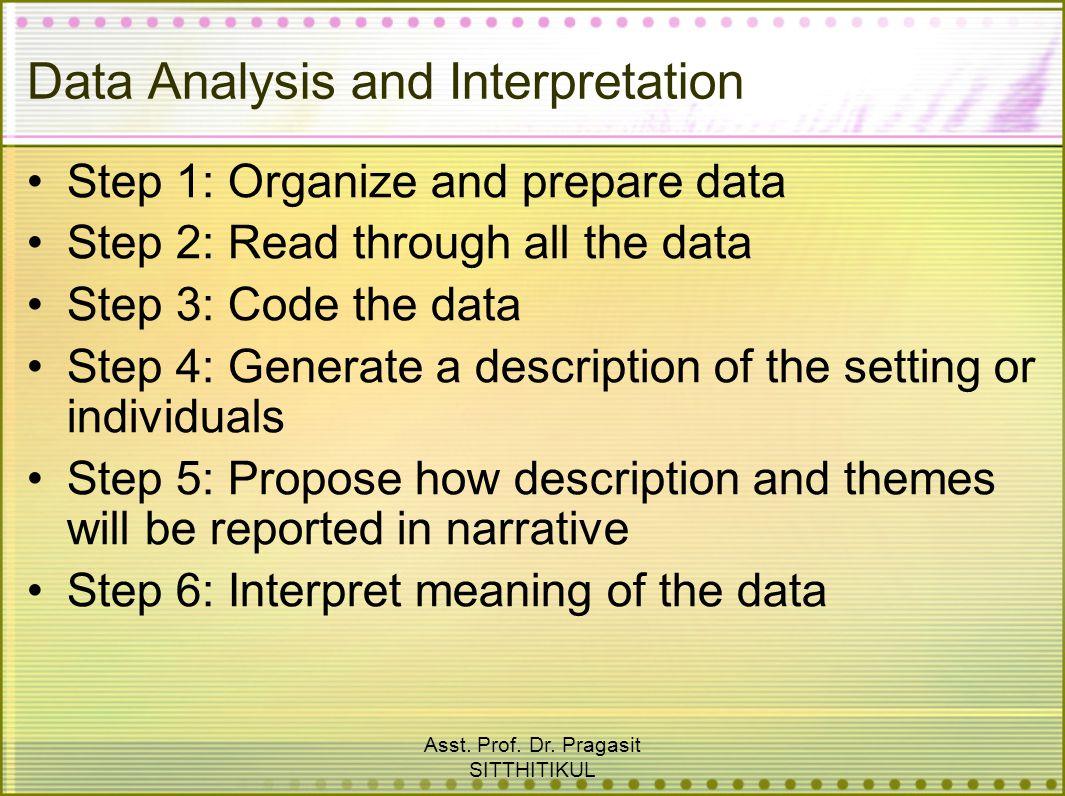 Asst. Prof. Dr. Pragasit SITTHITIKUL Data Analysis and Interpretation Step 1: Organize and prepare data Step 2: Read through all the data Step 3: Code