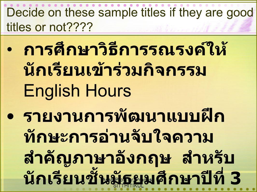 Asst. Prof. Dr. Pragasit SITTHITIKUL Decide on these sample titles if they are good titles or not???? การศึกษาวิธีการรณรงค์ให้ นักเรียนเข้าร่วมกิจกรรม