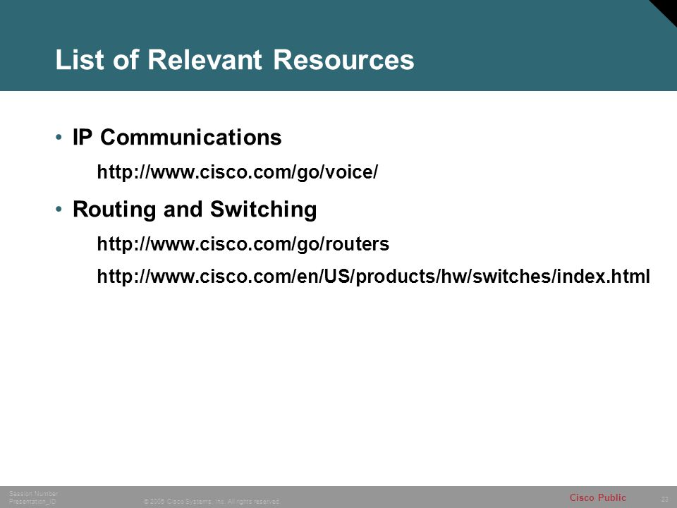 23 © 2005 Cisco Systems, Inc. All rights reserved. Session Number Presentation_ID Cisco Public List of Relevant Resources IP Communications http://www