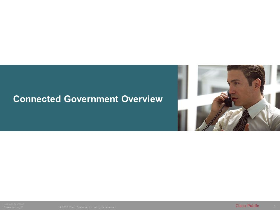 3 © 2005 Cisco Systems, Inc. All rights reserved. Session Number Presentation_ID Cisco Public Connected Government Overview