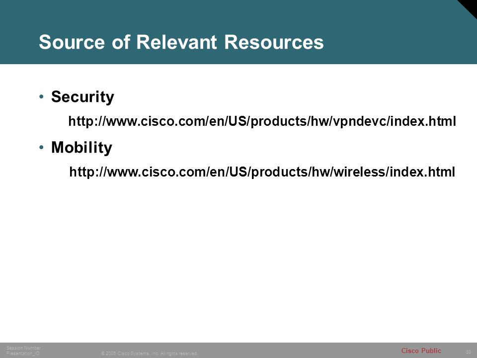33 © 2005 Cisco Systems, Inc. All rights reserved. Session Number Presentation_ID Cisco Public Source of Relevant Resources Security http://www.cisco.