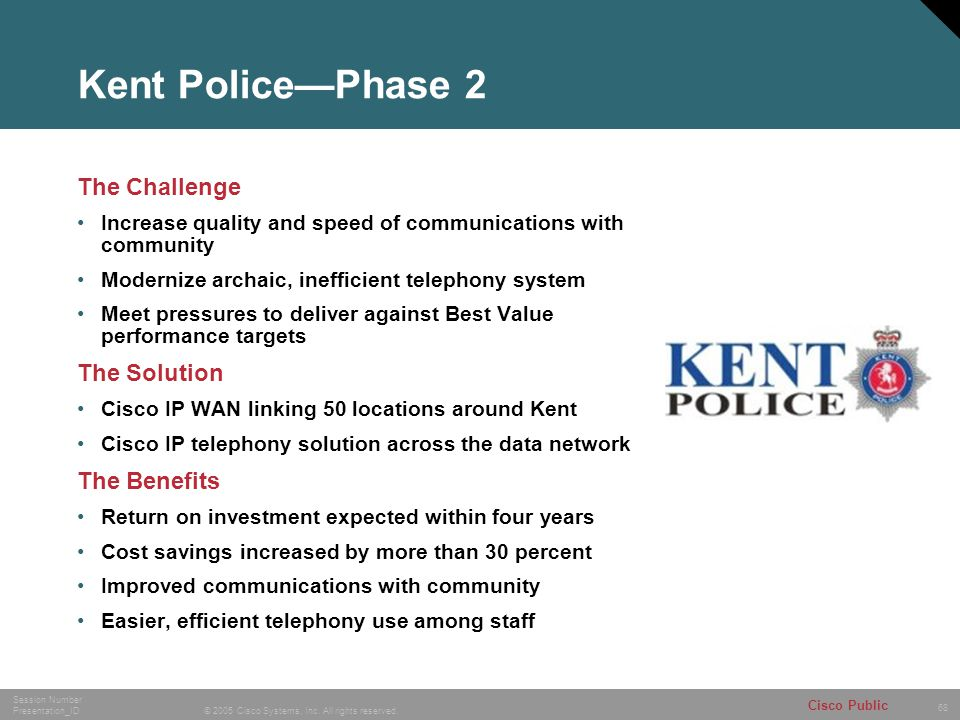 68 © 2005 Cisco Systems, Inc. All rights reserved. Session Number Presentation_ID Cisco Public Kent Police—Phase 2 The Challenge Increase quality and