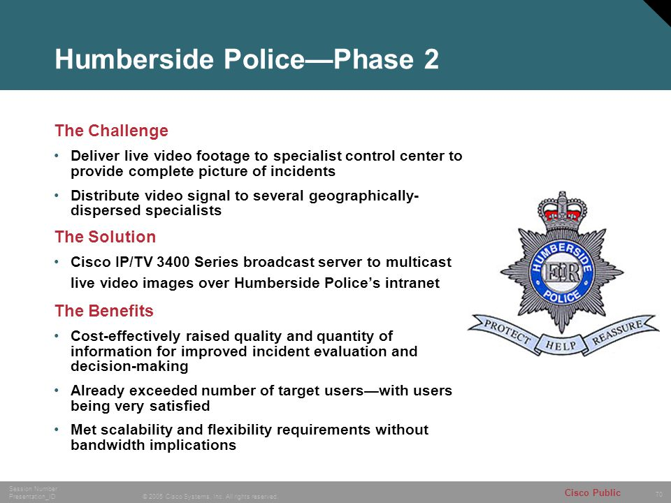 70 © 2005 Cisco Systems, Inc. All rights reserved. Session Number Presentation_ID Cisco Public Humberside Police—Phase 2 The Challenge Deliver live vi