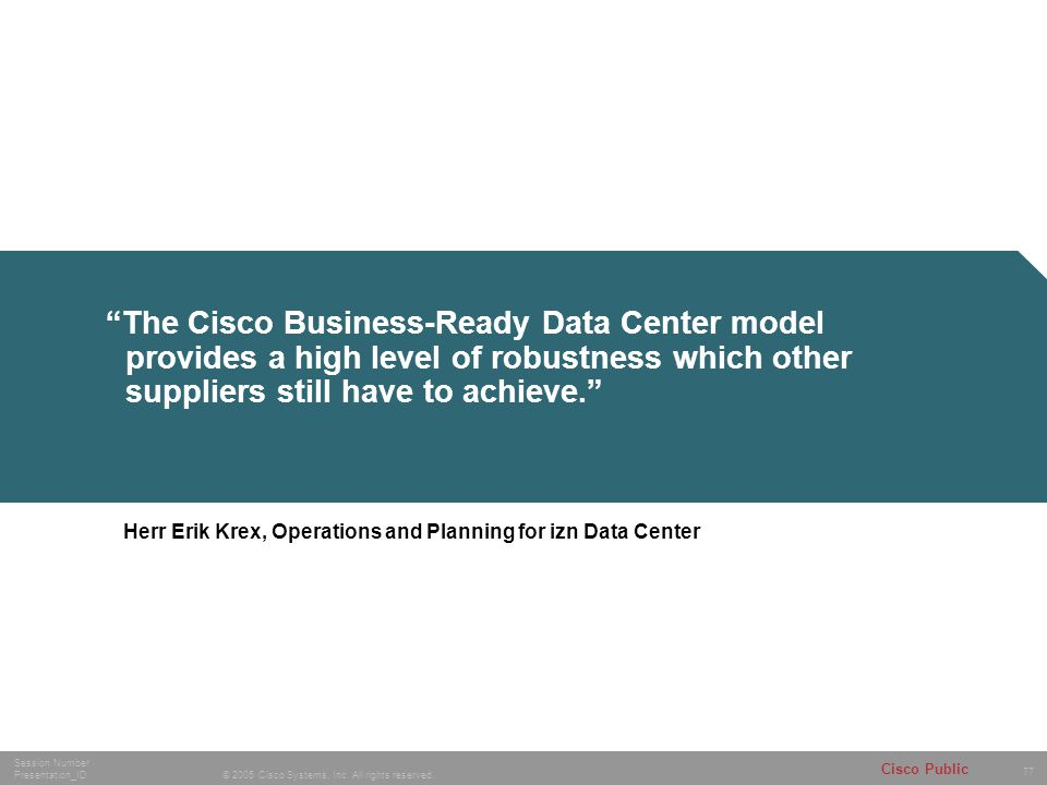 """77 © 2005 Cisco Systems, Inc. All rights reserved. Session Number Presentation_ID Cisco Public """"The Cisco Business-Ready Data Center model provides a"""