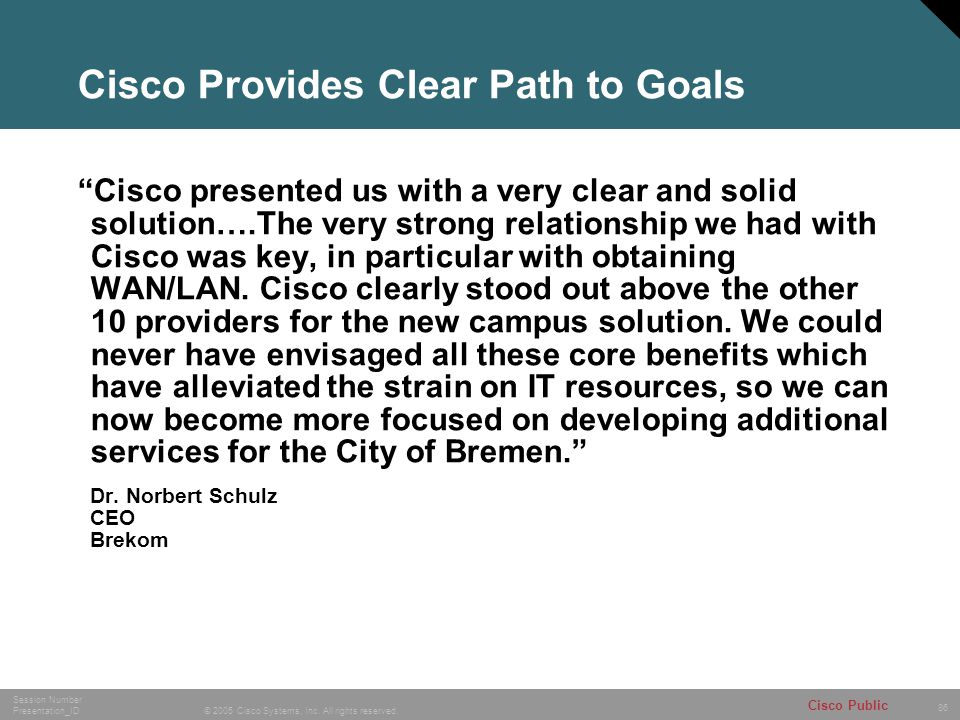 """86 © 2005 Cisco Systems, Inc. All rights reserved. Session Number Presentation_ID Cisco Public Cisco Provides Clear Path to Goals """"Cisco presented us"""