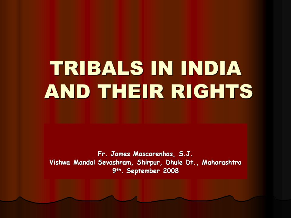 TRIBALS IN INDIA AND THEIR RIGHTS Fr. James Mascarenhas, S.J. Vishwa Mandal Sevashram, Shirpur, Dhule Dt., Maharashtra 9 th. September 2008