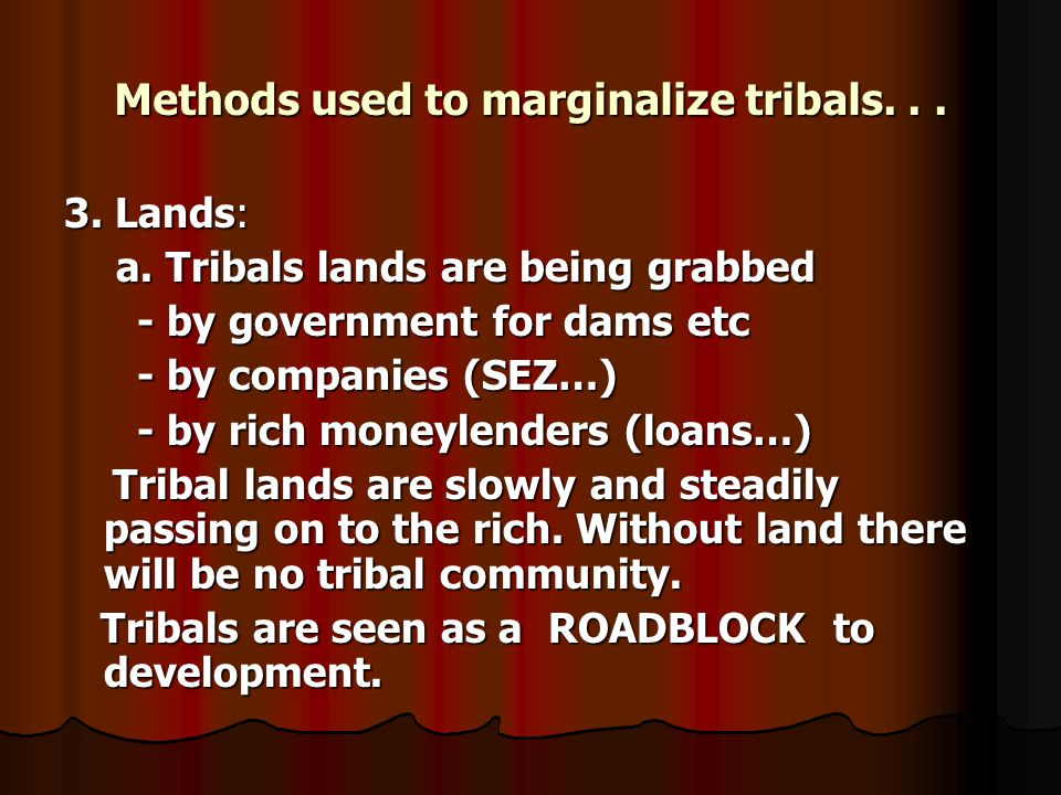 Methods used to marginalize tribals... 3. Lands: a. Tribals lands are being grabbed a. Tribals lands are being grabbed - by government for dams etc -