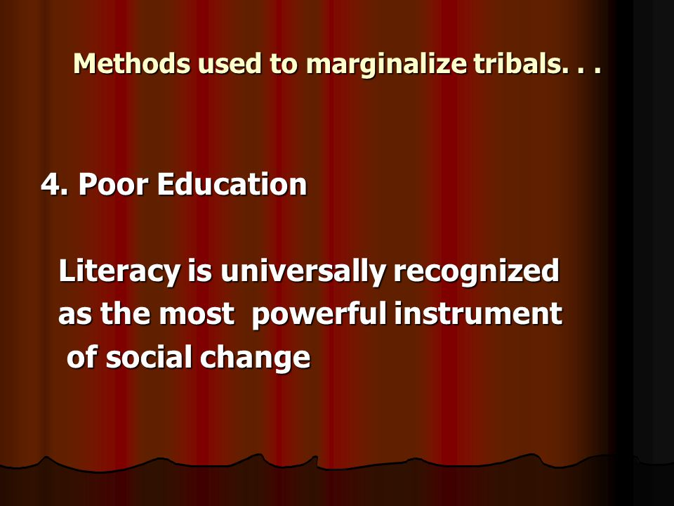 Methods used to marginalize tribals... 4. Poor Education Literacy is universally recognized Literacy is universally recognized as the most powerful in