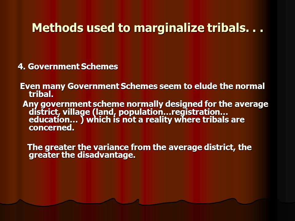 Methods used to marginalize tribals... 4. Government Schemes Even many Government Schemes seem to elude the normal tribal. Even many Government Scheme