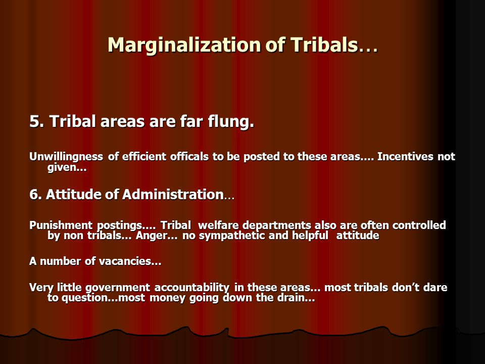 Marginalization of Tribals … 5. Tribal areas are far flung. Unwillingness of efficient officals to be posted to these areas…. Incentives not given… 6.