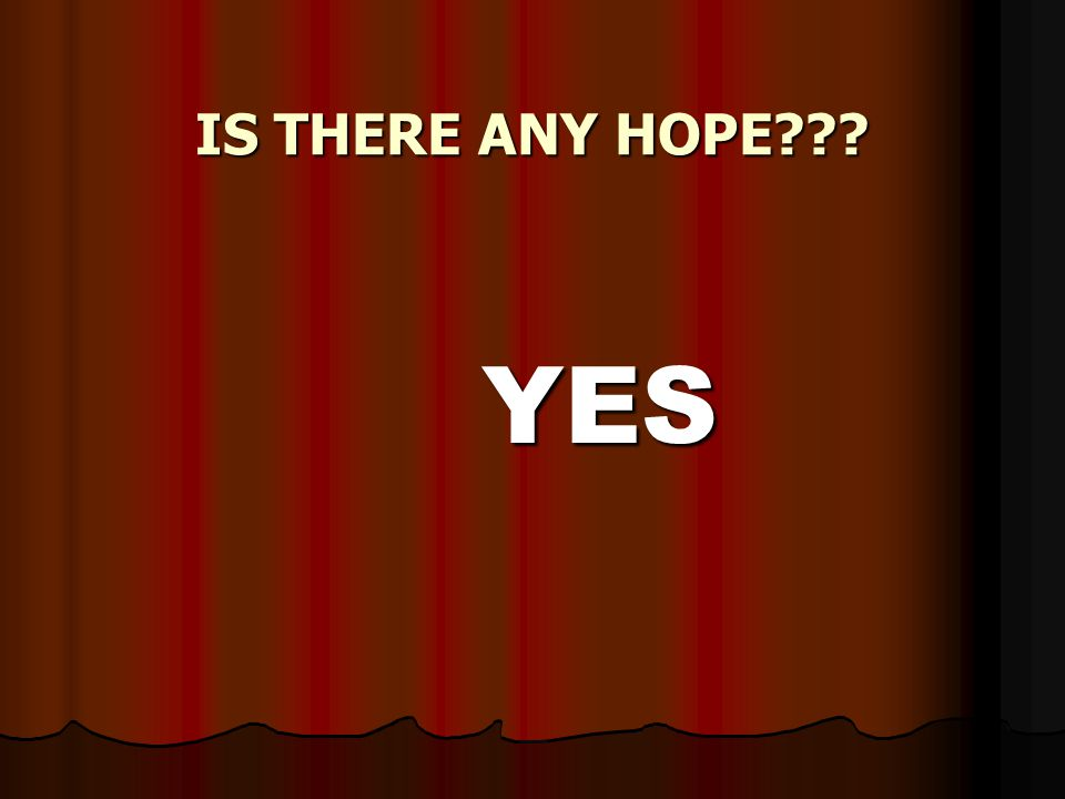 IS THERE ANY HOPE YES YES
