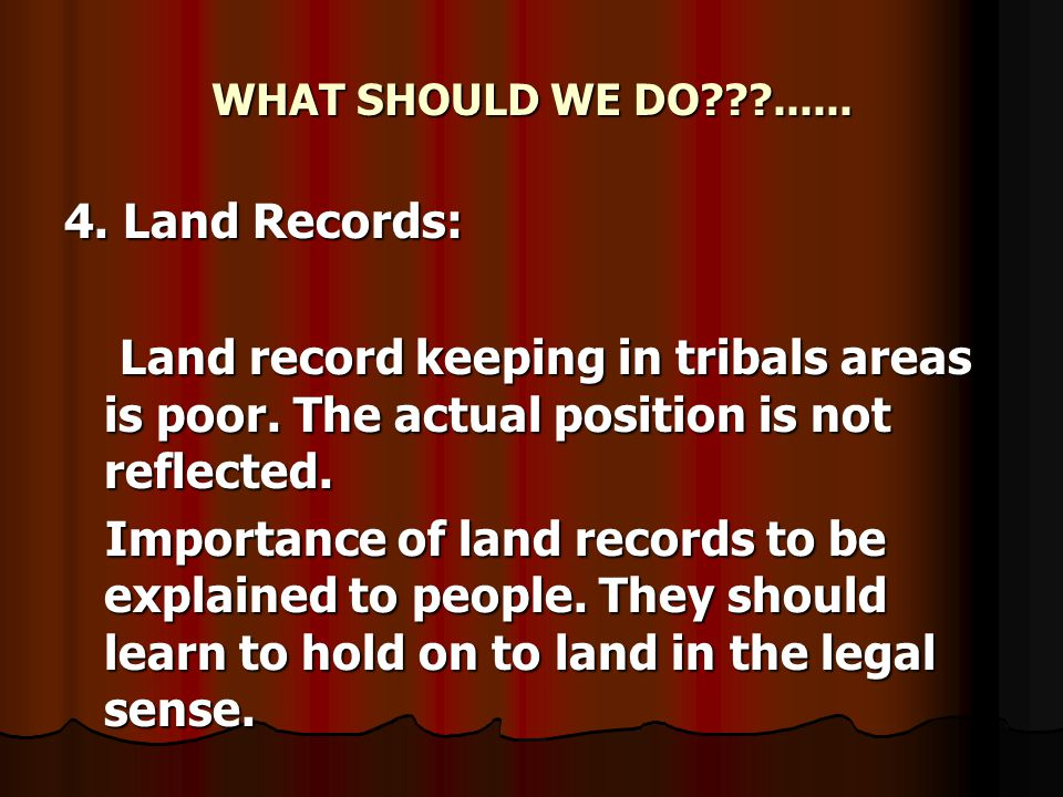 WHAT SHOULD WE DO???...... 4. Land Records: Land record keeping in tribals areas is poor.