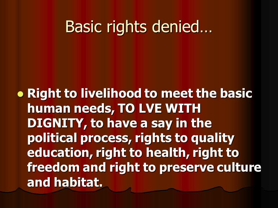 Basic rights denied… Right to livelihood to meet the basic human needs, TO LVE WITH DIGNITY, to have a say in the political process, rights to quality
