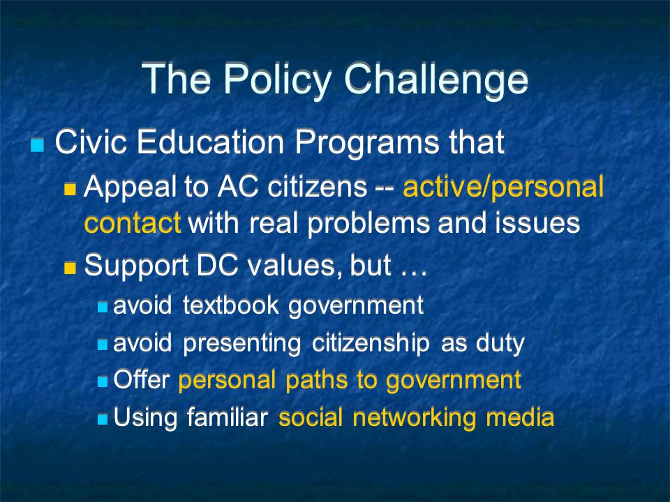 The Policy Challenge Civic Education Programs that Appeal to AC citizens -- active/personal contact with real problems and issues Support DC values, b