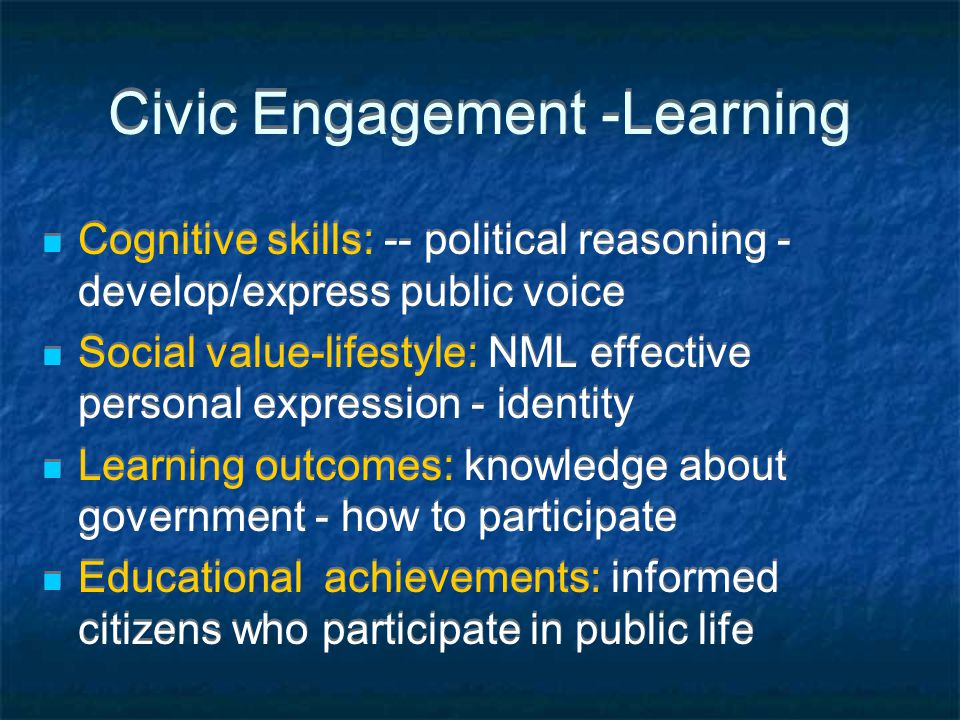 Civic Engagement -Learning Cognitive skills: -- political reasoning - develop/express public voice Social value-lifestyle: NML effective personal expression - identity Learning outcomes: knowledge about government - how to participate Educational achievements: informed citizens who participate in public life Cognitive skills: -- political reasoning - develop/express public voice Social value-lifestyle: NML effective personal expression - identity Learning outcomes: knowledge about government - how to participate Educational achievements: informed citizens who participate in public life