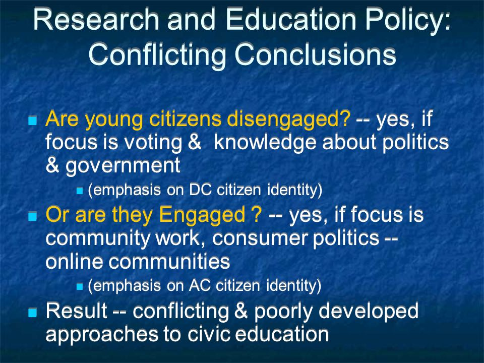 Research and Education Policy: Conflicting Conclusions Are young citizens disengaged? -- yes, if focus is voting & knowledge about politics & governme