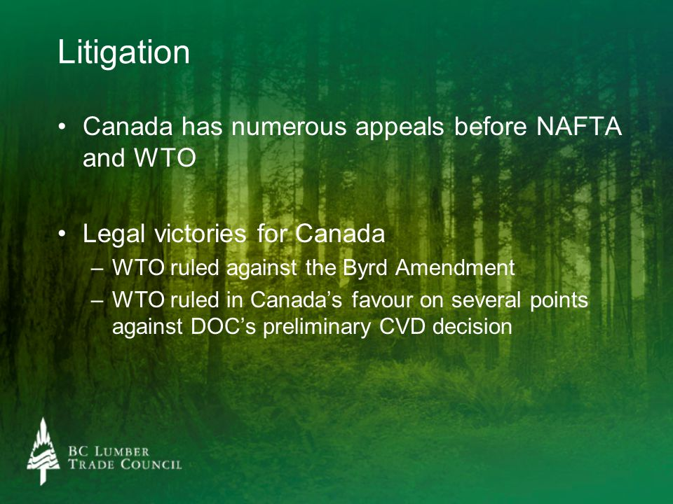 Litigation Canada has numerous appeals before NAFTA and WTO Legal victories for Canada – –WTO ruled against the Byrd Amendment – –WTO ruled in Canada'