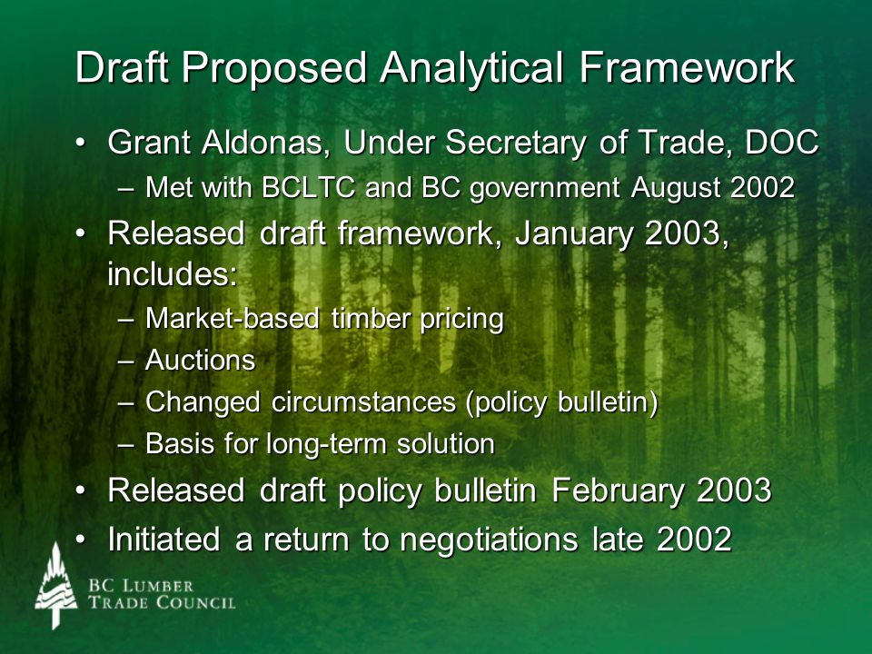 Draft Proposed Analytical Framework Grant Aldonas, Under Secretary of Trade, DOCGrant Aldonas, Under Secretary of Trade, DOC –Met with BCLTC and BC government August 2002 Released draft framework, January 2003, includes:Released draft framework, January 2003, includes: –Market-based timber pricing –Auctions –Changed circumstances (policy bulletin) –Basis for long-term solution Released draft policy bulletin February 2003Released draft policy bulletin February 2003 Initiated a return to negotiations late 2002Initiated a return to negotiations late 2002