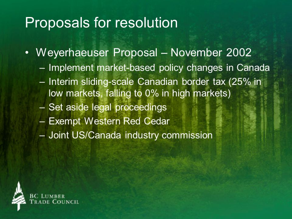 Proposals for resolution Weyerhaeuser Proposal – November 2002 – –Implement market-based policy changes in Canada – –Interim sliding-scale Canadian border tax (25% in low markets, falling to 0% in high markets) – –Set aside legal proceedings – –Exempt Western Red Cedar – –Joint US/Canada industry commission