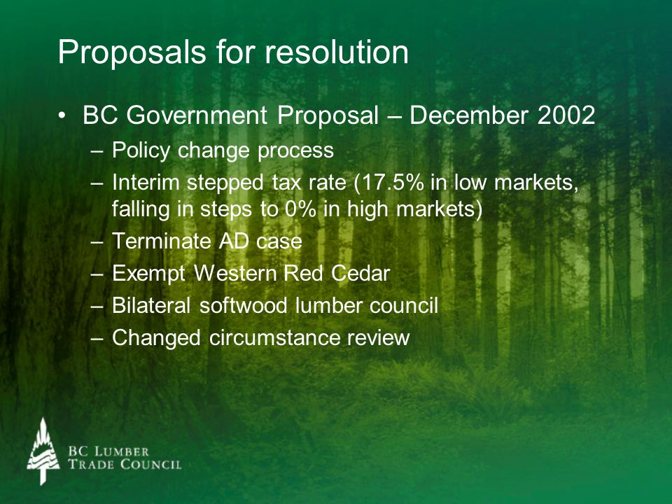 Proposals for resolution BC Government Proposal – December 2002 – –Policy change process – –Interim stepped tax rate (17.5% in low markets, falling in steps to 0% in high markets) – –Terminate AD case – –Exempt Western Red Cedar – –Bilateral softwood lumber council – –Changed circumstance review