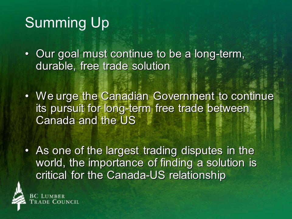 Summing Up Our goal must continue to be a long-term, durable, free trade solutionOur goal must continue to be a long-term, durable, free trade solution We urge the Canadian Government to continue its pursuit for long-term free trade between Canada and the USWe urge the Canadian Government to continue its pursuit for long-term free trade between Canada and the US As one of the largest trading disputes in the world, the importance of finding a solution is critical for the Canada-US relationshipAs one of the largest trading disputes in the world, the importance of finding a solution is critical for the Canada-US relationship