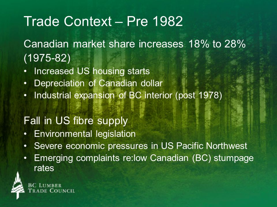 Trade Context – Pre 1982 Canadian market share increases 18% to 28% (1975-82) Increased US housing starts Depreciation of Canadian dollar Industrial expansion of BC interior (post 1978) Fall in US fibre supply Environmental legislation Severe economic pressures in US Pacific Northwest Emerging complaints re:low Canadian (BC) stumpage rates