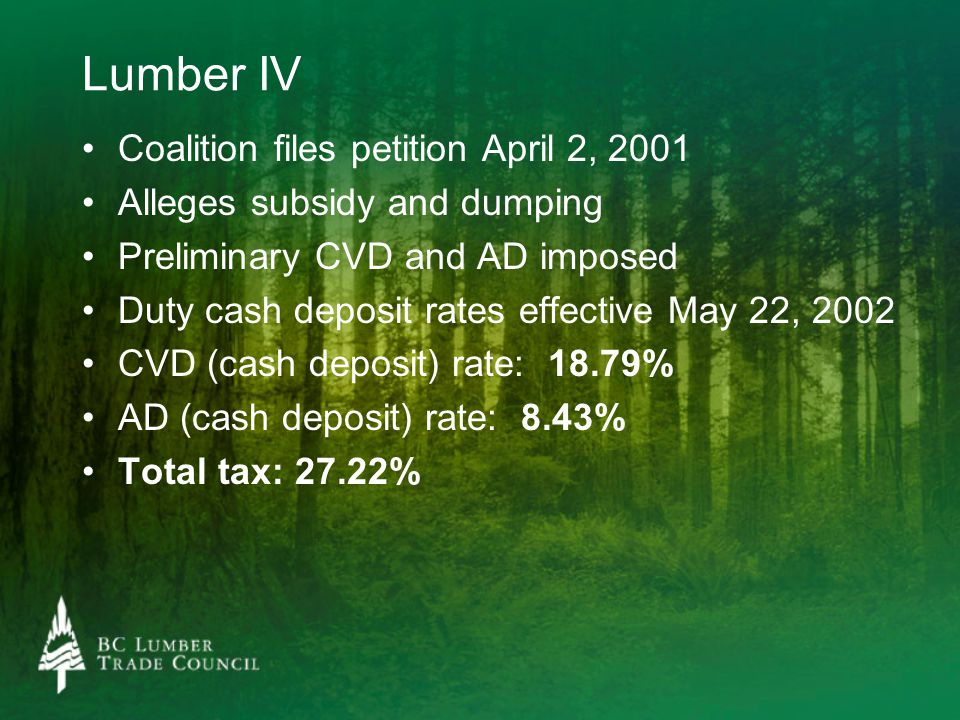 Lumber IV Coalition files petition April 2, 2001 Alleges subsidy and dumping Preliminary CVD and AD imposed Duty cash deposit rates effective May 22, 2002 CVD (cash deposit) rate: 18.79% AD (cash deposit) rate: 8.43% Total tax: 27.22%