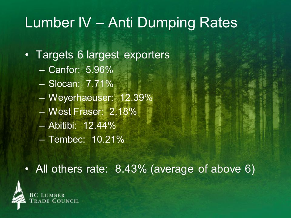 Lumber IV – Anti Dumping Rates Targets 6 largest exporters – –Canfor: 5.96% – –Slocan: 7.71% – –Weyerhaeuser: 12.39% – –West Fraser: 2.18% – –Abitibi: 12.44% – –Tembec: 10.21% All others rate: 8.43% (average of above 6)