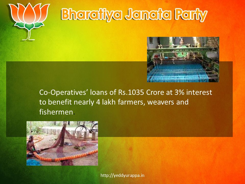 http://yeddyurappa.in Co-Operatives' loans of Rs.1035 Crore at 3% interest to benefit nearly 4 lakh farmers, weavers and fishermen.