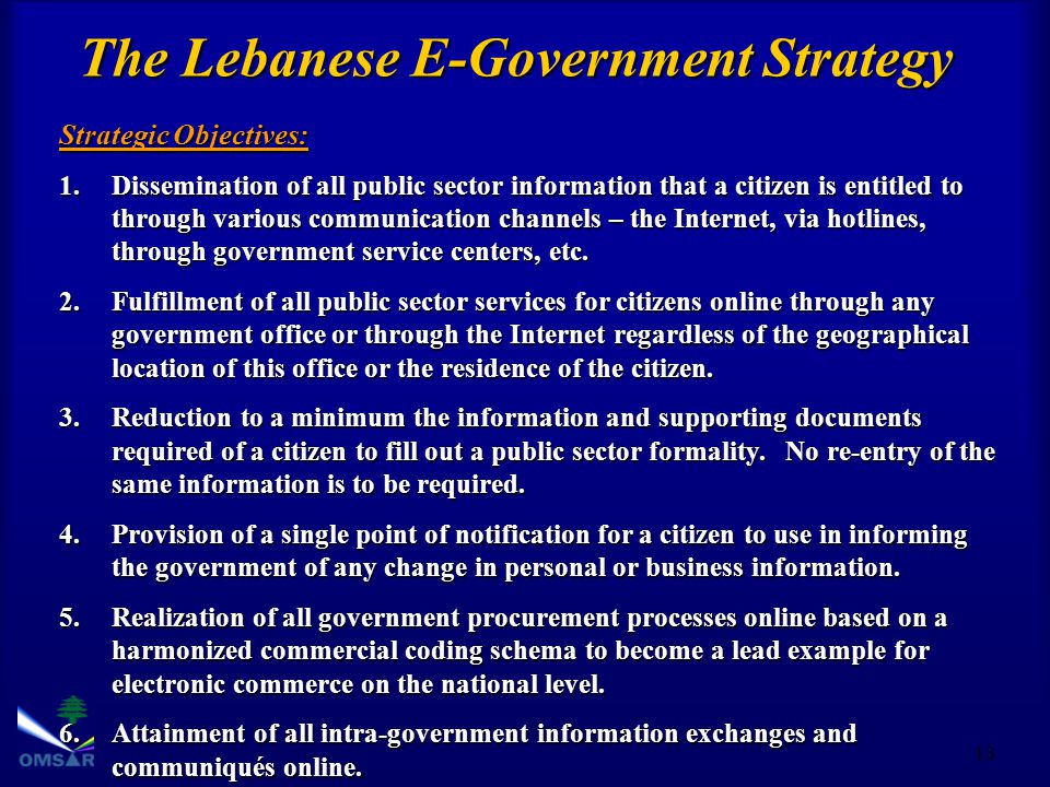 13 The Lebanese E-Government Strategy Strategic Objectives: 1.Dissemination of all public sector information that a citizen is entitled to through various communication channels – the Internet, via hotlines, through government service centers, etc.