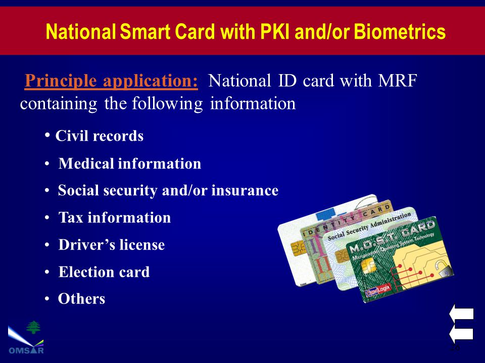 26 Principle application: National ID card with MRF containing the following information Civil records Medical information Social security and/or insurance Tax information Driver's license Election card Others National Smart Card with PKI and/or Biometrics