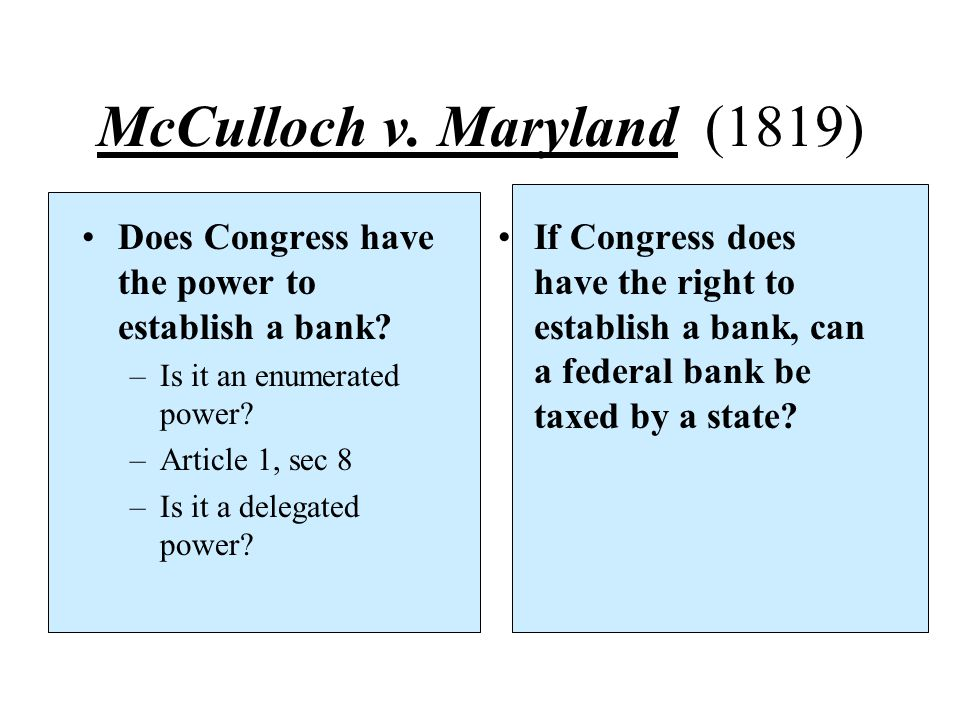McCulloch v. Maryland (1819) Does Congress have the power to establish a bank? –Is it an enumerated power? –Article 1, sec 8 –Is it a delegated power?