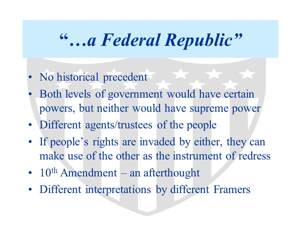 …a Federal Republic No historical precedent Both levels of government would have certain powers, but neither would have supreme power Different agents/trustees of the people If people's rights are invaded by either, they can make use of the other as the instrument of redress 10 th Amendment – an afterthought Different interpretations by different Framers