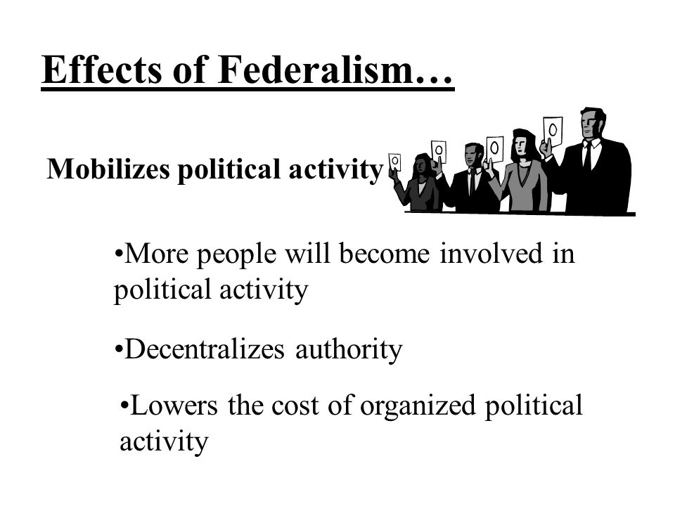 Effects of Federalism… Mobilizes political activity More people will become involved in political activity Decentralizes authority Lowers the cost of organized political activity