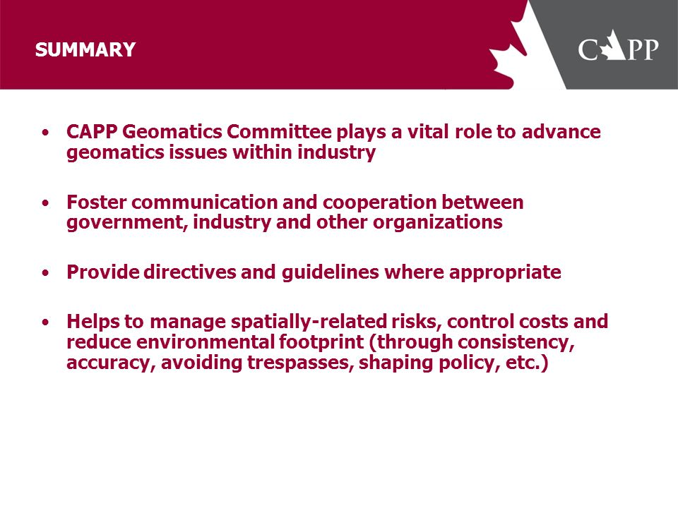 SUMMARY CAPP Geomatics Committee plays a vital role to advance geomatics issues within industry Foster communication and cooperation between governmen