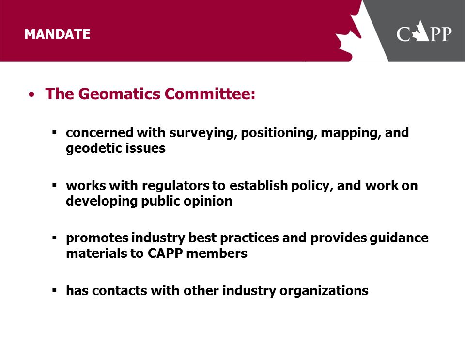 MANDATE The Geomatics Committee:  concerned with surveying, positioning, mapping, and geodetic issues  works with regulators to establish policy, an