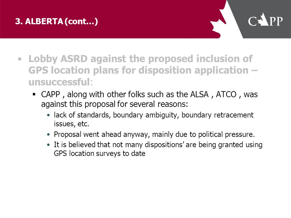 3. ALBERTA (cont…) Lobby ASRD against the proposed inclusion of GPS location plans for disposition application – unsuccessful:  CAPP, along with othe