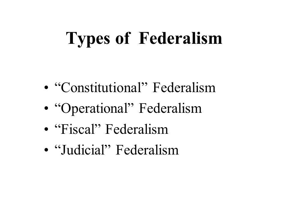Types of Federalism Constitutional Federalism Operational Federalism Fiscal Federalism Judicial Federalism