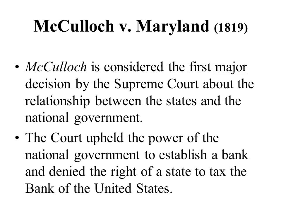 McCulloch v. Maryland (1819) McCulloch is considered the first major decision by the Supreme Court about the relationship between the states and the n