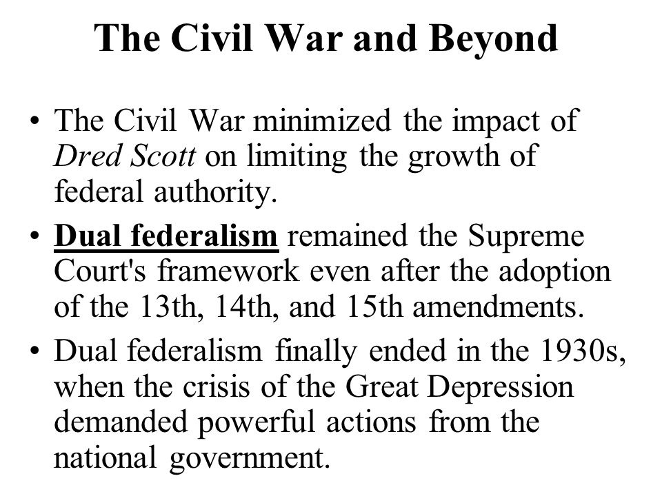The Civil War and Beyond The Civil War minimized the impact of Dred Scott on limiting the growth of federal authority. Dual federalism remained the Su