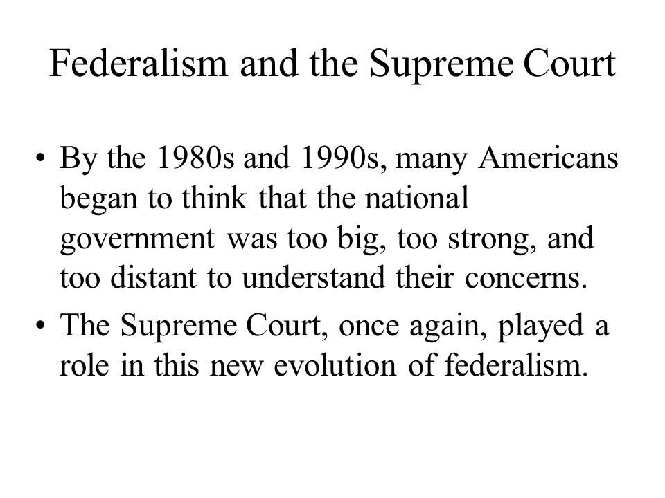 Federalism and the Supreme Court By the 1980s and 1990s, many Americans began to think that the national government was too big, too strong, and too d