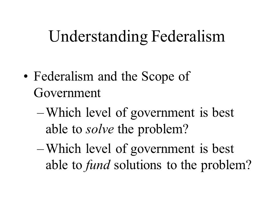 Understanding Federalism Federalism and the Scope of Government –Which level of government is best able to solve the problem? –Which level of governme