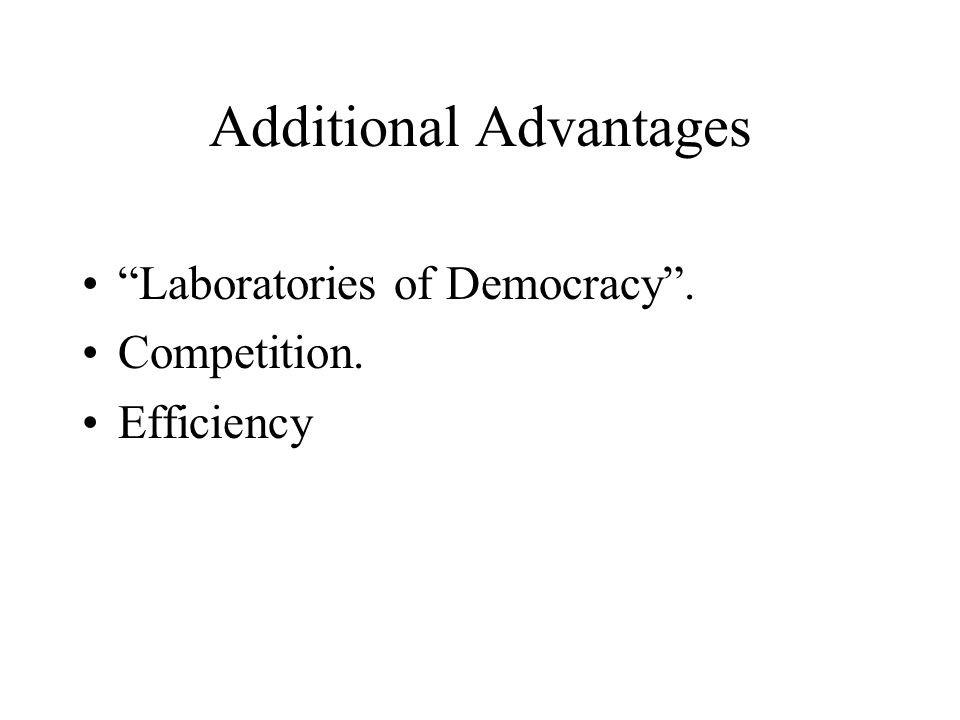 "Additional Advantages ""Laboratories of Democracy"". Competition. Efficiency"