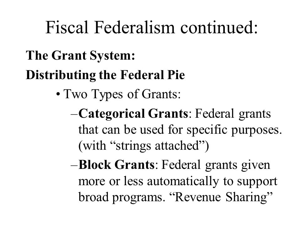 Fiscal Federalism continued: The Grant System: Distributing the Federal Pie Two Types of Grants: –Categorical Grants: Federal grants that can be used
